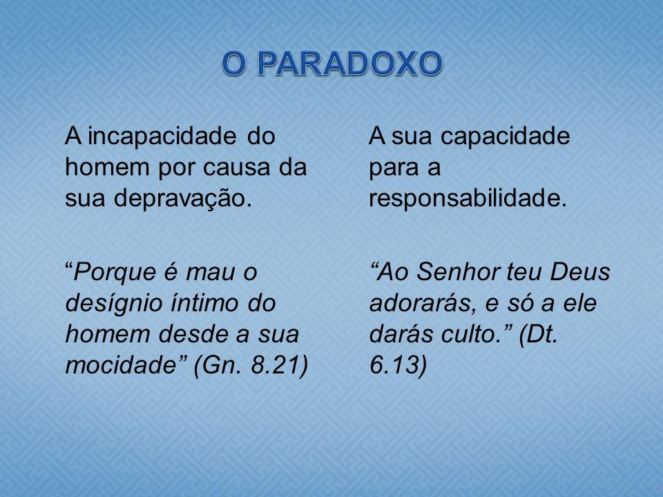 O PARADOXO A incapacidade do homem por causa da sua depravação. Porque é mau o desígnio íntimo do homem desde a sua mocidade (Gn. 8.21)