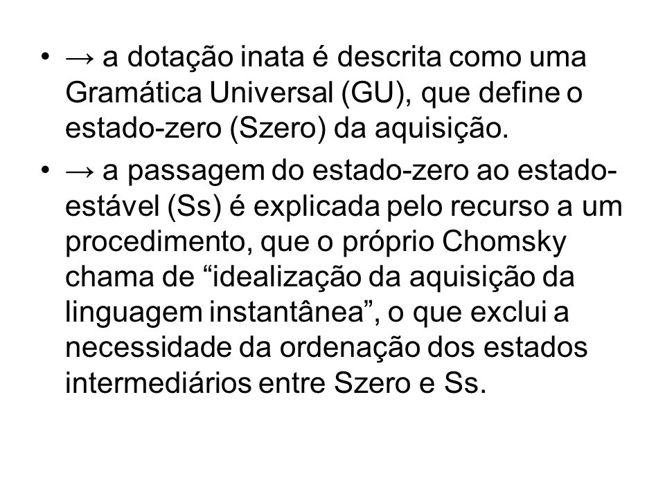 → a dotação inata é descrita como uma Gramática Universal (GU), que define o estado-zero (Szero) da aquisição.