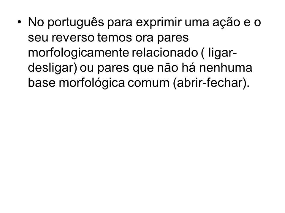 No português para exprimir uma ação e o seu reverso temos ora pares morfologicamente relacionado ( ligar-desligar) ou pares que não há nenhuma base morfológica comum (abrir-fechar).