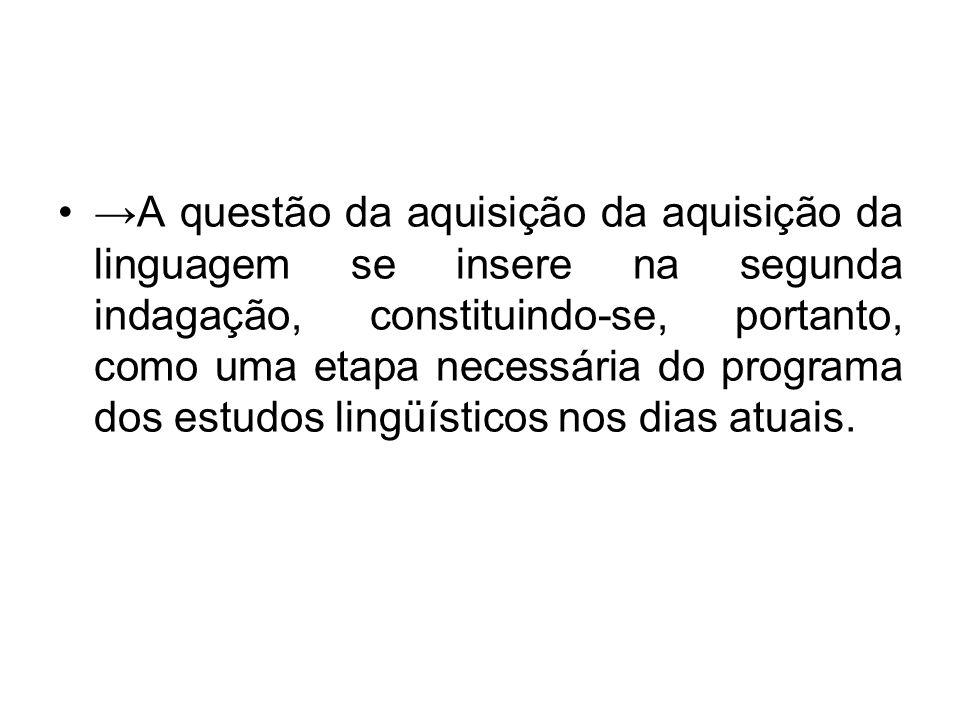 →A questão da aquisição da aquisição da linguagem se insere na segunda indagação, constituindo-se, portanto, como uma etapa necessária do programa dos estudos lingüísticos nos dias atuais.