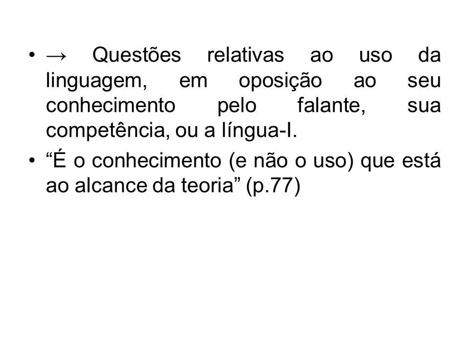 → Questões relativas ao uso da linguagem, em oposição ao seu conhecimento pelo falante, sua competência, ou a língua-I.