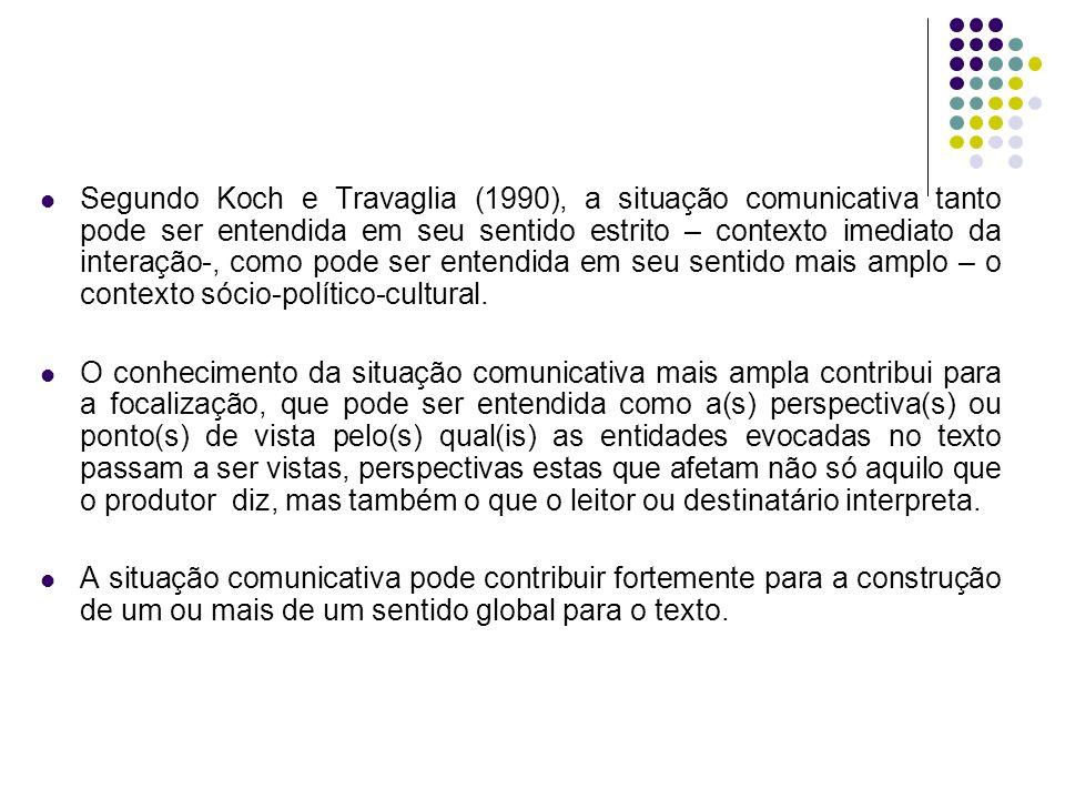 Segundo Koch e Travaglia (1990), a situação comunicativa tanto pode ser entendida em seu sentido estrito – contexto imediato da interação-, como pode ser entendida em seu sentido mais amplo – o contexto sócio-político-cultural.