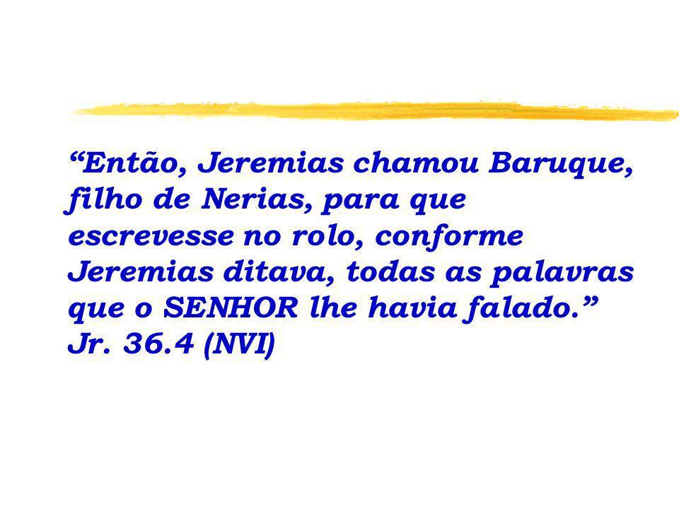 Então, Jeremias chamou Baruque, filho de Nerias, para que escrevesse no rolo, conforme Jeremias ditava, todas as palavras que o SENHOR lhe havia falado. Jr.