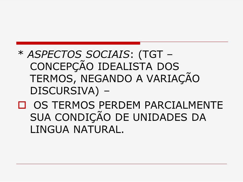 * ASPECTOS SOCIAIS: (TGT – CONCEPÇÃO IDEALISTA DOS TERMOS, NEGANDO A VARIAÇÃO DISCURSIVA) –