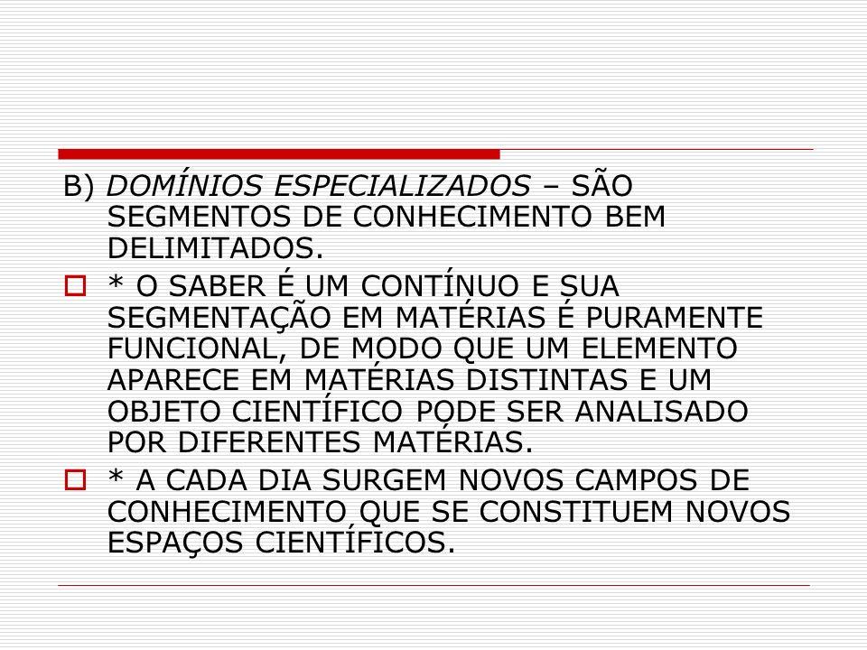 B) DOMÍNIOS ESPECIALIZADOS – SÃO SEGMENTOS DE CONHECIMENTO BEM DELIMITADOS.