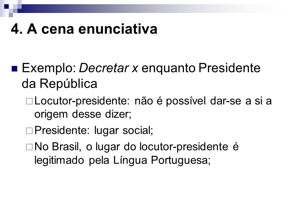 4. A cena enunciativa Exemplo: Decretar x enquanto Presidente da República. Locutor-presidente: não é possível dar-se a si a origem desse dizer;