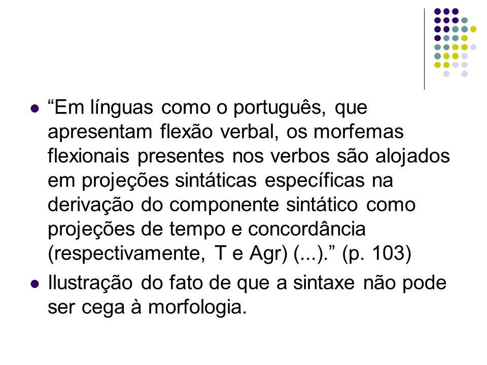 Em línguas como o português, que apresentam flexão verbal, os morfemas flexionais presentes nos verbos são alojados em projeções sintáticas específicas na derivação do componente sintático como projeções de tempo e concordância (respectivamente, T e Agr) (...). (p. 103)