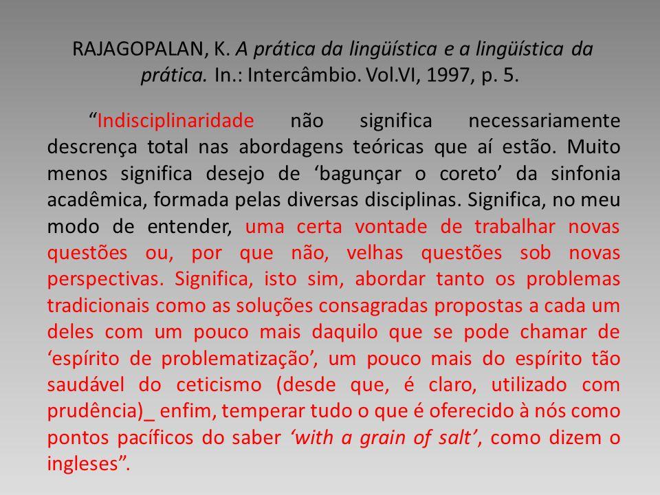 RAJAGOPALAN, K. A prática da lingüística e a lingüística da prática. In.: Intercâmbio. Vol.VI, 1997, p. 5.