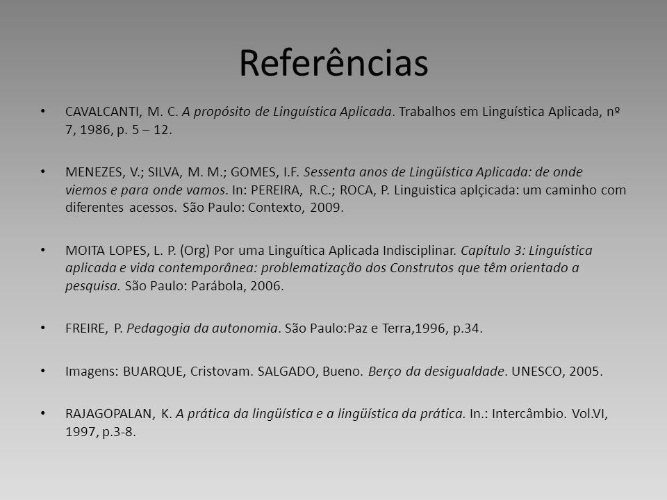 Referências CAVALCANTI, M. C. A propósito de Linguística Aplicada. Trabalhos em Linguística Aplicada, nº 7, 1986, p. 5 – 12.