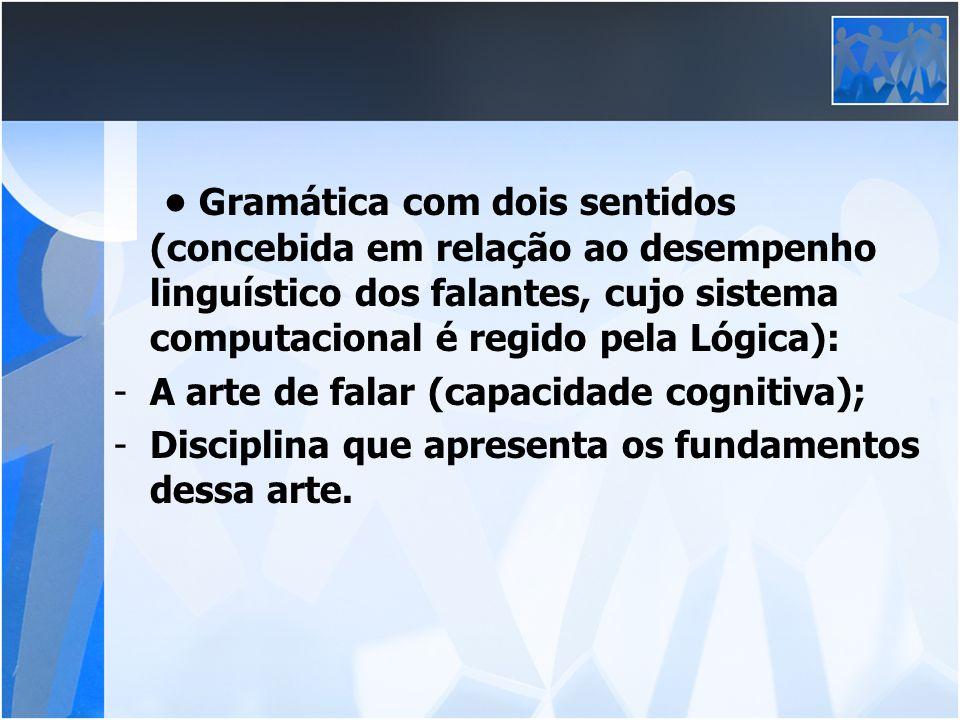 • Gramática com dois sentidos (concebida em relação ao desempenho linguístico dos falantes, cujo sistema computacional é regido pela Lógica):