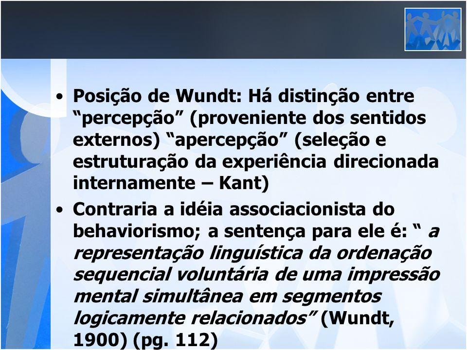 Posição de Wundt: Há distinção entre percepção (proveniente dos sentidos externos) apercepção (seleção e estruturação da experiência direcionada internamente – Kant)