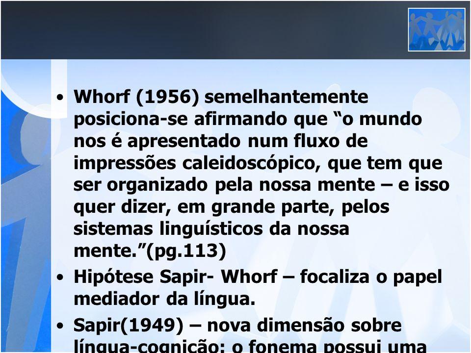 Whorf (1956) semelhantemente posiciona-se afirmando que o mundo nos é apresentado num fluxo de impressões caleidoscópico, que tem que ser organizado pela nossa mente – e isso quer dizer, em grande parte, pelos sistemas linguísticos da nossa mente. (pg.113)