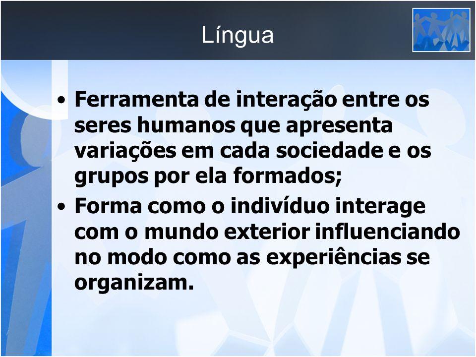 Língua Ferramenta de interação entre os seres humanos que apresenta variações em cada sociedade e os grupos por ela formados;