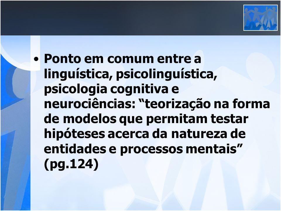 Ponto em comum entre a linguística, psicolinguística, psicologia cognitiva e neurociências: teorização na forma de modelos que permitam testar hipóteses acerca da natureza de entidades e processos mentais (pg.124)