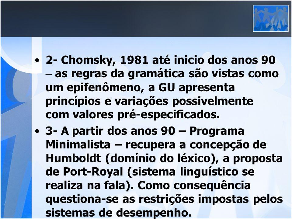 2- Chomsky, 1981 até inicio dos anos 90 – as regras da gramática são vistas como um epifenômeno, a GU apresenta princípios e variações possivelmente com valores pré-especificados.