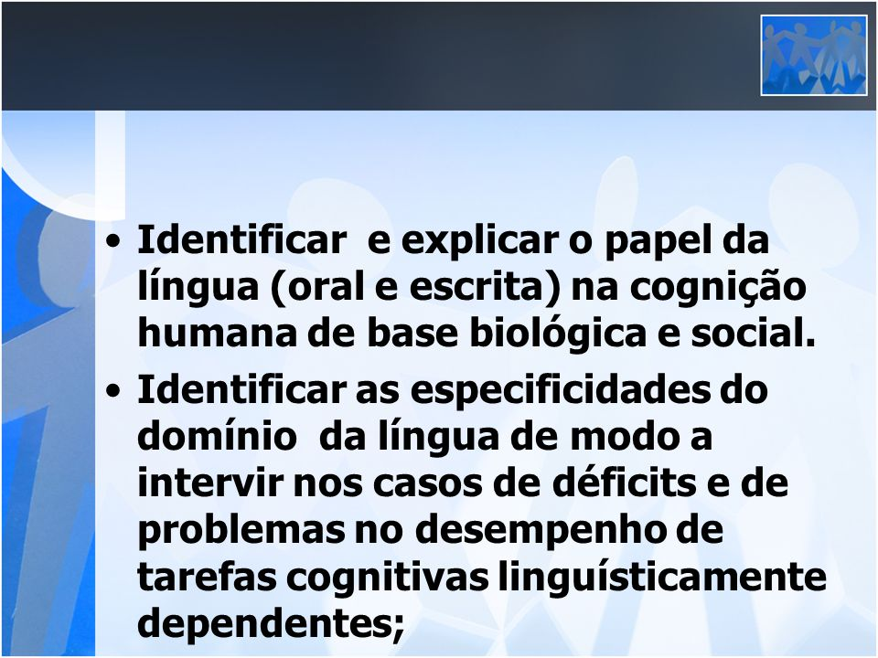 Identificar e explicar o papel da língua (oral e escrita) na cognição humana de base biológica e social.