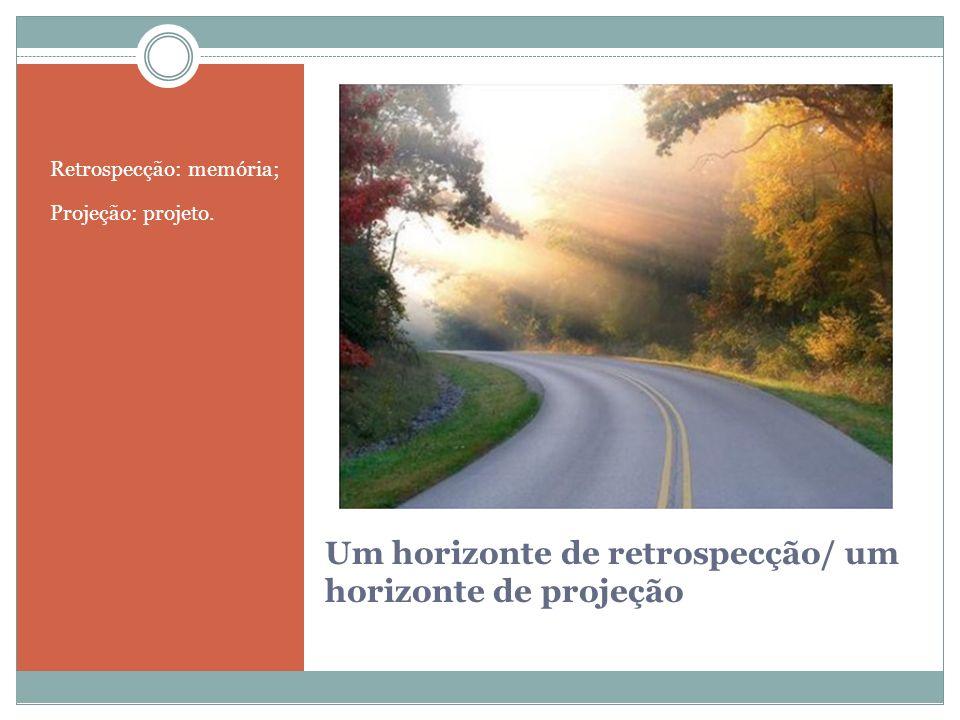 Um horizonte de retrospecção/ um horizonte de projeção