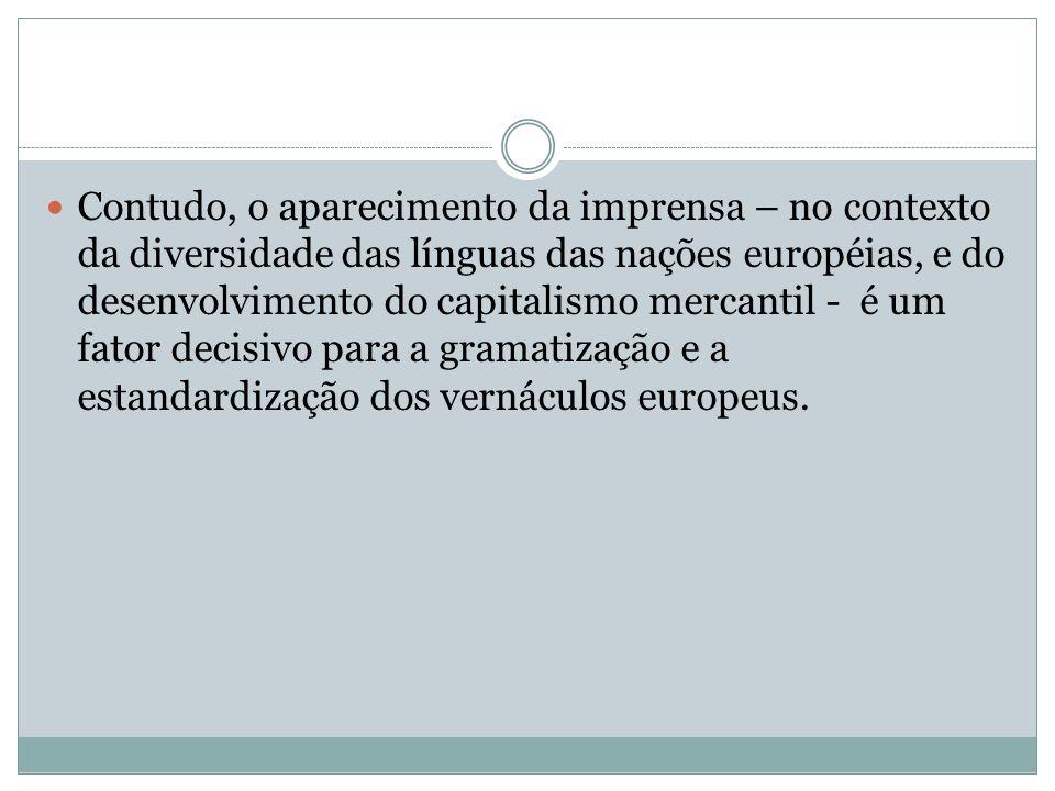Contudo, o aparecimento da imprensa – no contexto da diversidade das línguas das nações européias, e do desenvolvimento do capitalismo mercantil - é um fator decisivo para a gramatização e a estandardização dos vernáculos europeus.