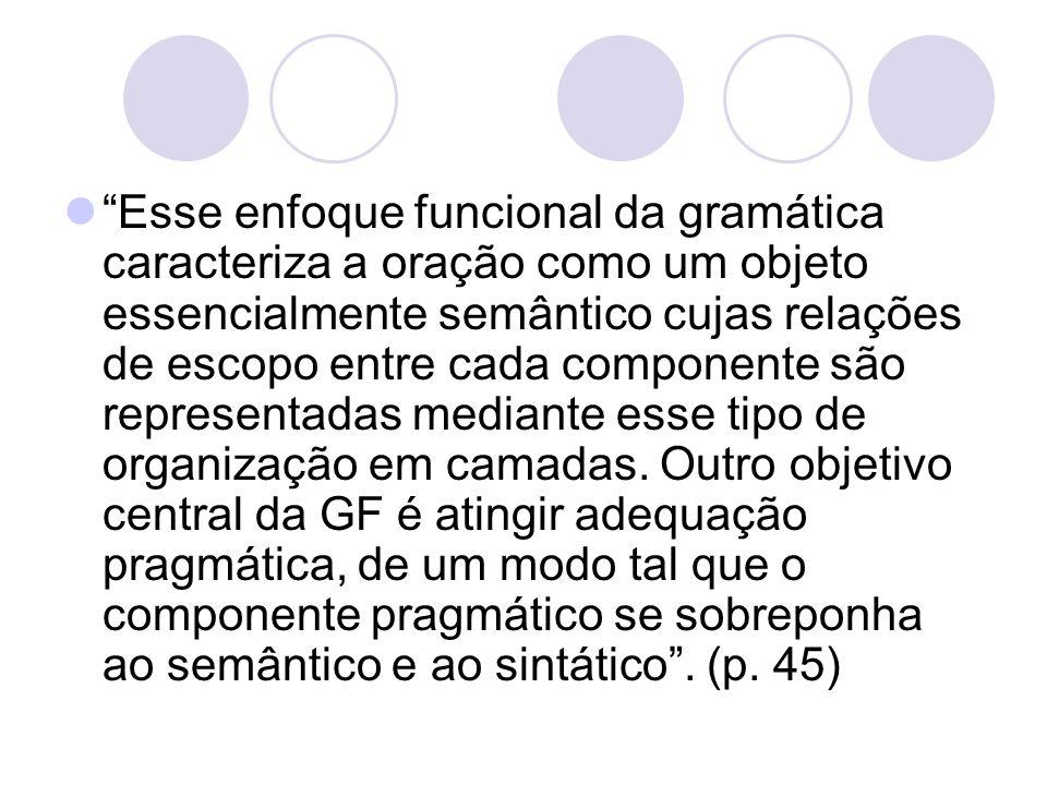 Esse enfoque funcional da gramática caracteriza a oração como um objeto essencialmente semântico cujas relações de escopo entre cada componente são representadas mediante esse tipo de organização em camadas.