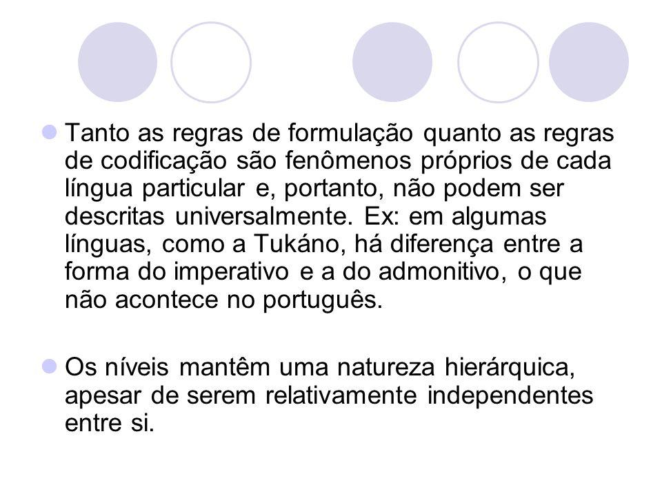 Tanto as regras de formulação quanto as regras de codificação são fenômenos próprios de cada língua particular e, portanto, não podem ser descritas universalmente. Ex: em algumas línguas, como a Tukáno, há diferença entre a forma do imperativo e a do admonitivo, o que não acontece no português.