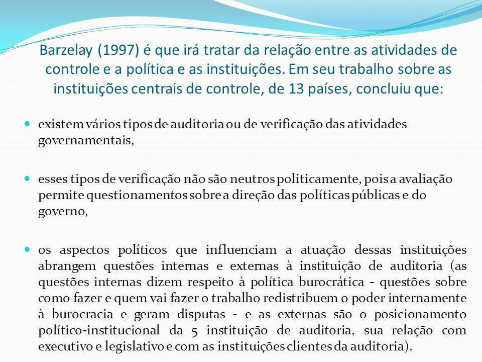 Barzelay (1997) é que irá tratar da relação entre as atividades de controle e a política e as instituições. Em seu trabalho sobre as instituições centrais de controle, de 13 países, concluiu que: