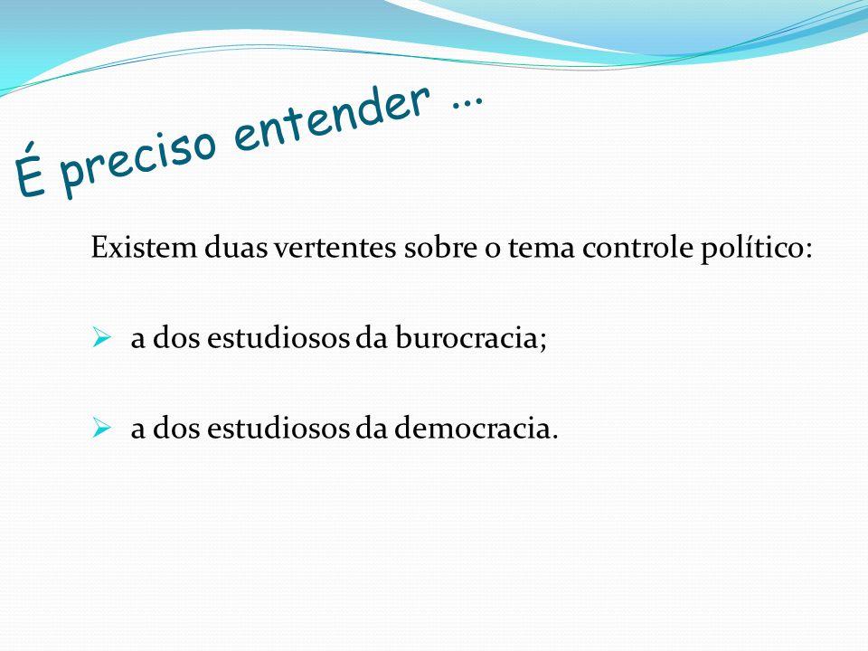 É preciso entender ... Existem duas vertentes sobre o tema controle político: a dos estudiosos da burocracia;