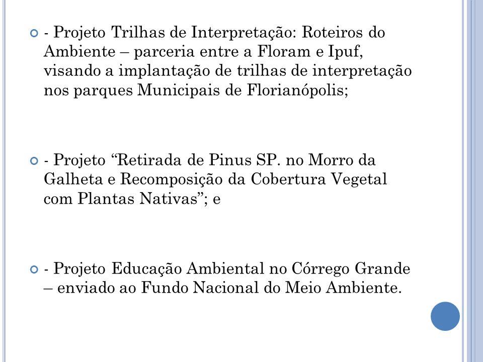 - Projeto Trilhas de Interpretação: Roteiros do Ambiente – parceria entre a Floram e Ipuf, visando a implantação de trilhas de interpretação nos parques Municipais de Florianópolis;