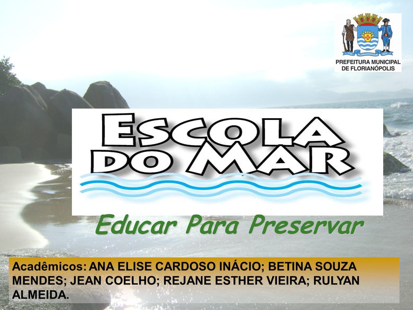 Educar Para Preservar Acadêmicos: ANA ELISE CARDOSO INÁCIO; BETINA SOUZA MENDES; JEAN COELHO; REJANE ESTHER VIEIRA; RULYAN ALMEIDA.