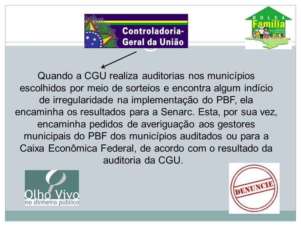Quando a CGU realiza auditorias nos municípios escolhidos por meio de sorteios e encontra algum indício de irregularidade na implementação do PBF, ela encaminha os resultados para a Senarc.