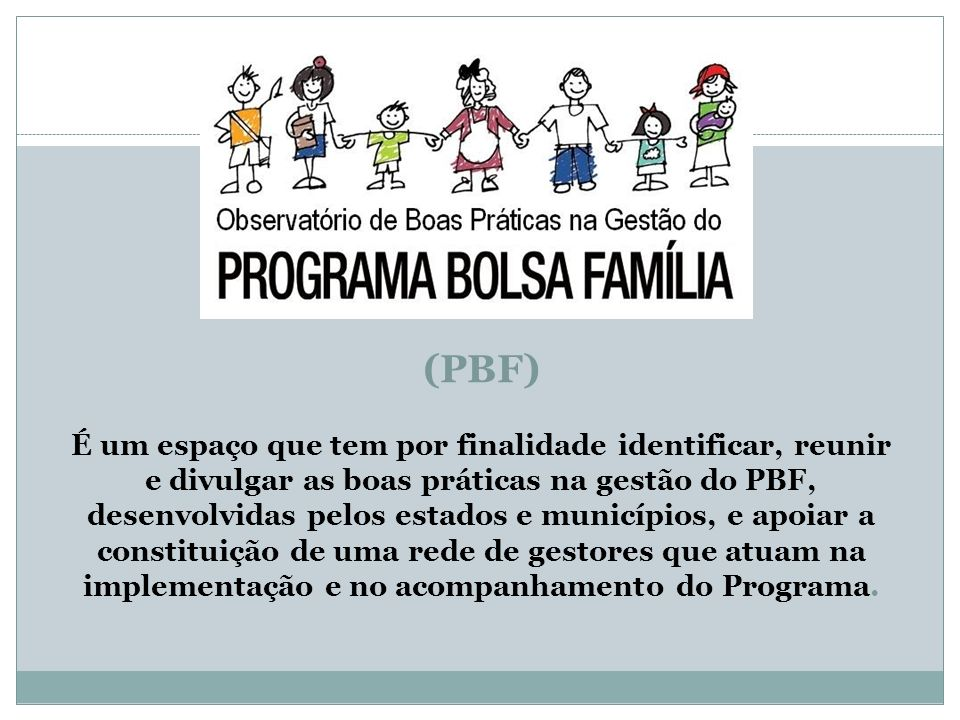 (PBF) É um espaço que tem por finalidade identificar, reunir e divulgar as boas práticas na gestão do PBF, desenvolvidas pelos estados e municípios, e apoiar a constituição de uma rede de gestores que atuam na implementação e no acompanhamento do Programa.