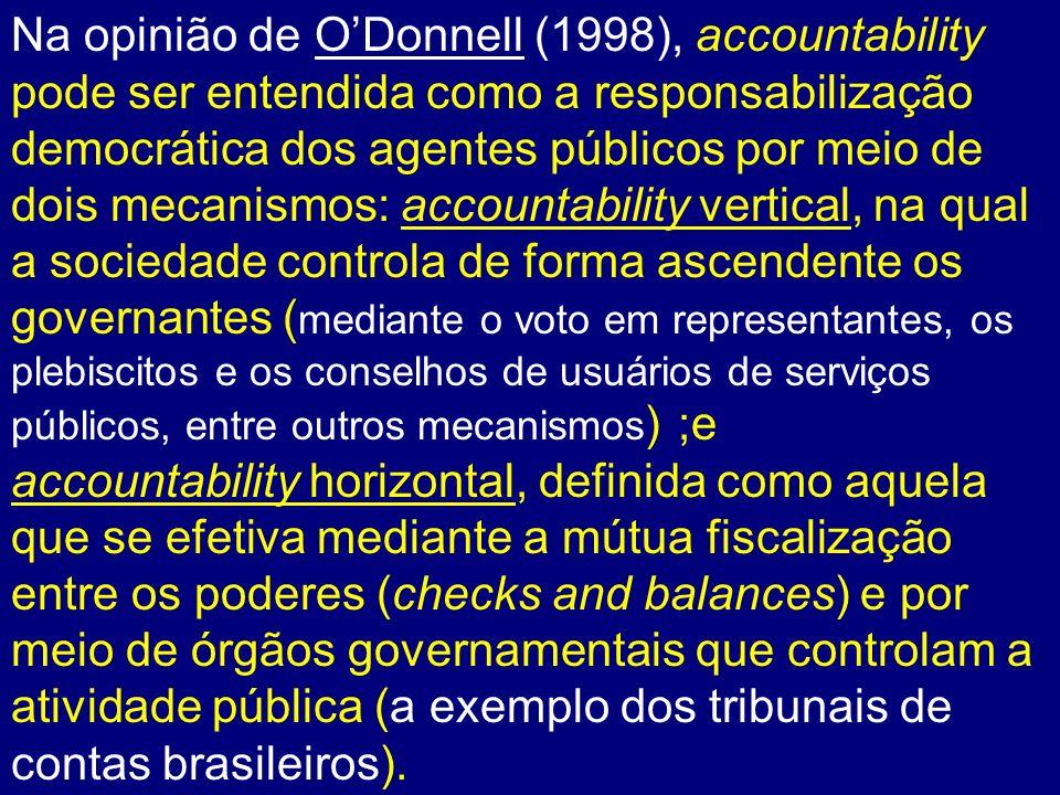 Na opinião de O'Donnell (1998), accountability pode ser entendida como a responsabilização democrática dos agentes públicos por meio de dois mecanismos: accountability vertical, na qual a sociedade controla de forma ascendente os governantes (mediante o voto em representantes, os plebiscitos e os conselhos de usuários de serviços públicos, entre outros mecanismos) ;e