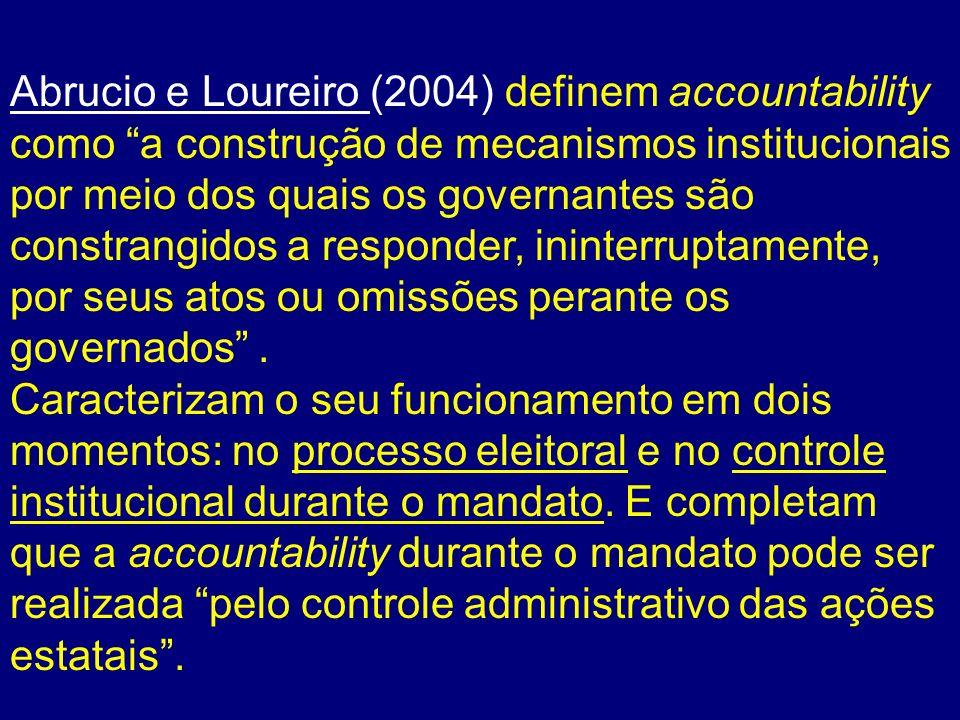 Abrucio e Loureiro (2004) definem accountability como a construção de mecanismos institucionais por meio dos quais os governantes são constrangidos a responder, ininterruptamente, por seus atos ou omissões perante os governados .