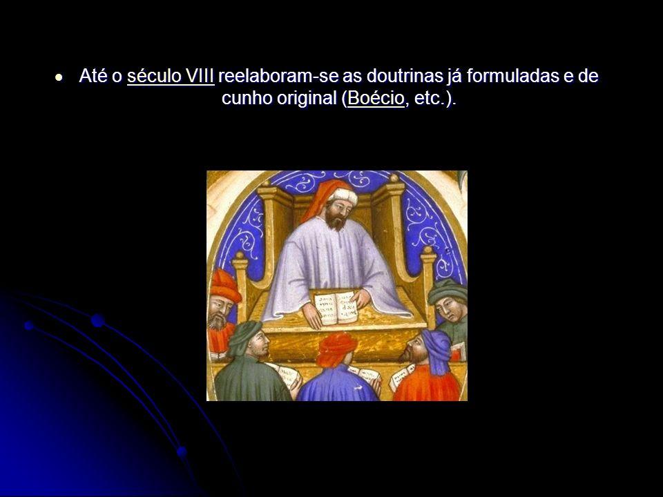Até o século VIII reelaboram-se as doutrinas já formuladas e de cunho original (Boécio, etc.).