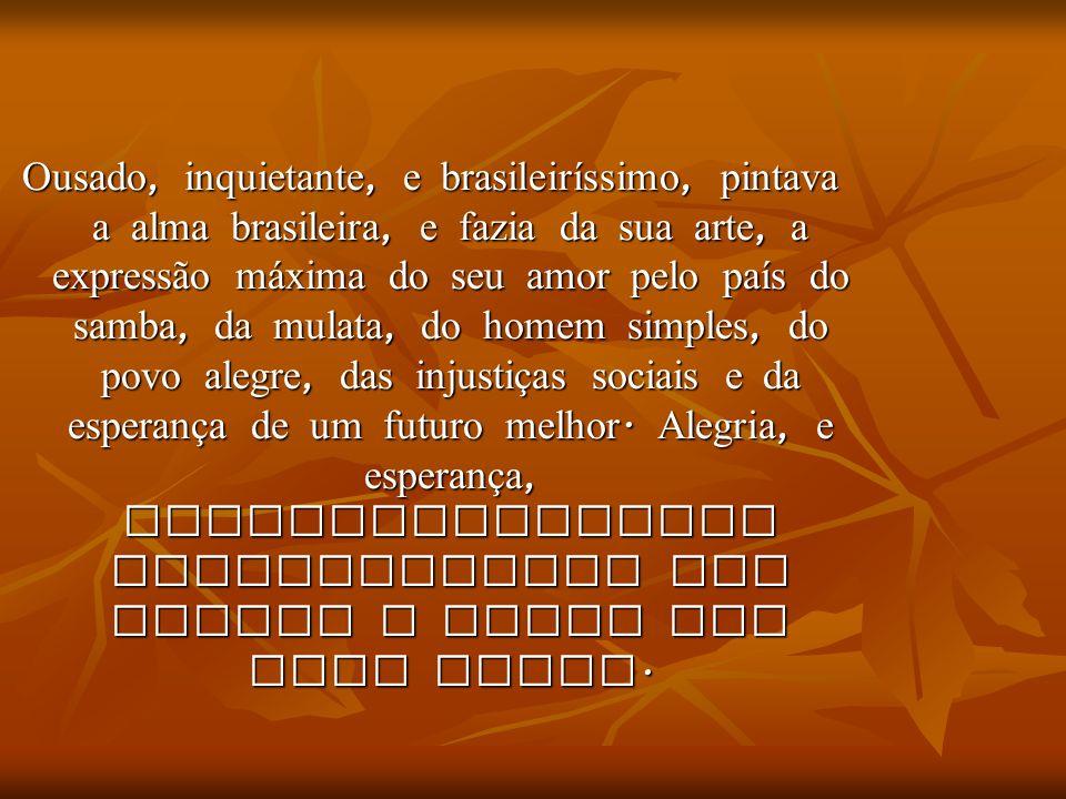 Ousado, inquietante, e brasileiríssimo, pintava a alma brasileira, e fazia da sua arte, a expressão máxima do seu amor pelo país do samba, da mulata, do homem simples, do povo alegre, das injustiças sociais e da esperança de um futuro melhor.