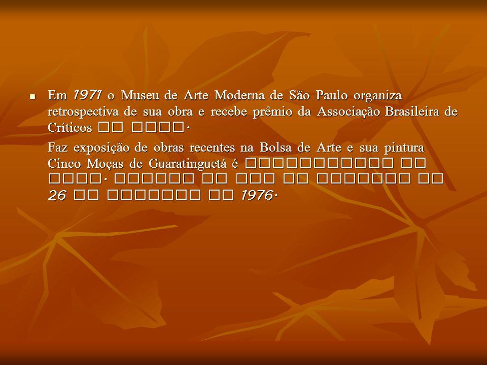 Em 1971 o Museu de Arte Moderna de São Paulo organiza retrospectiva de sua obra e recebe prêmio da Associação Brasileira de Críticos de Arte.