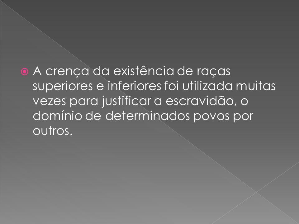 A crença da existência de raças superiores e inferiores foi utilizada muitas vezes para justificar a escravidão, o domínio de determinados povos por outros.