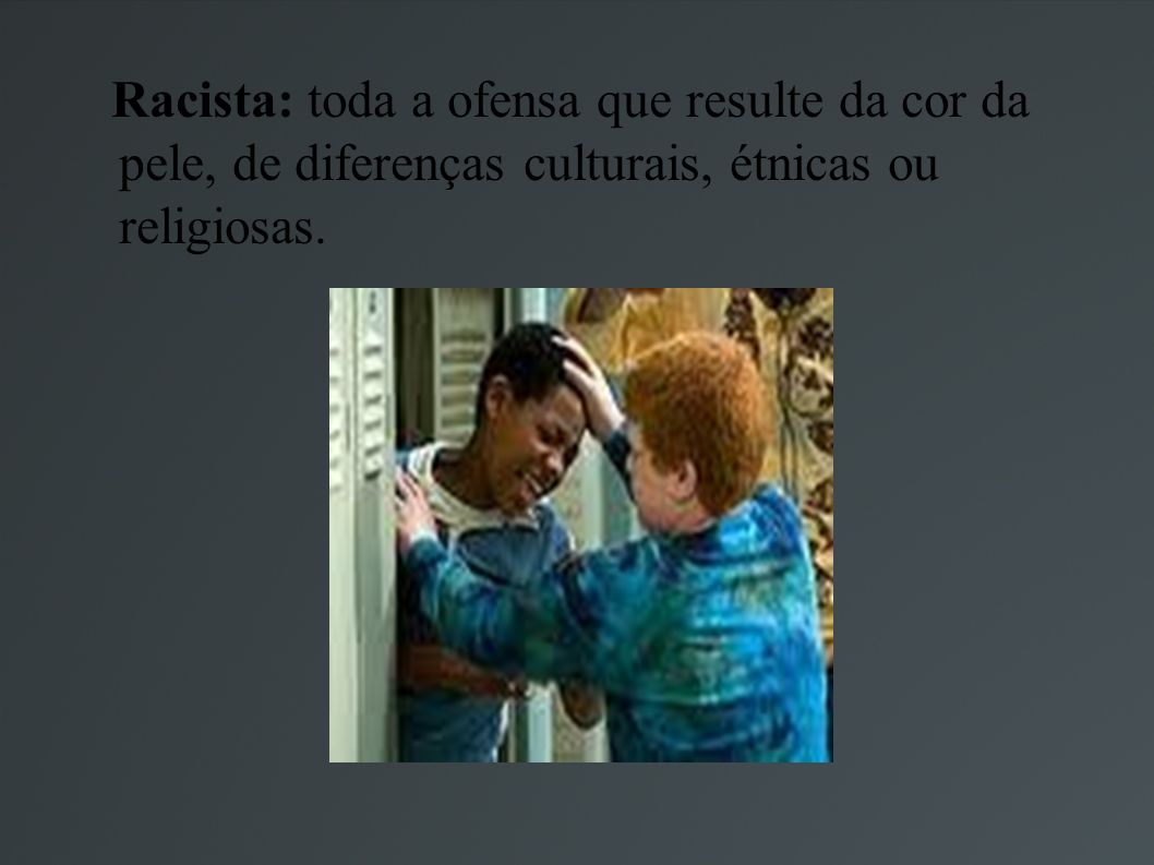 Racista: toda a ofensa que resulte da cor da pele, de diferenças culturais, étnicas ou religiosas.