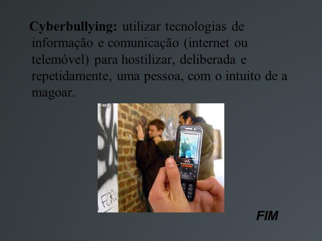 Cyberbullying: utilizar tecnologias de informação e comunicação (internet ou telemóvel) para hostilizar, deliberada e repetidamente, uma pessoa, com o intuito de a magoar.