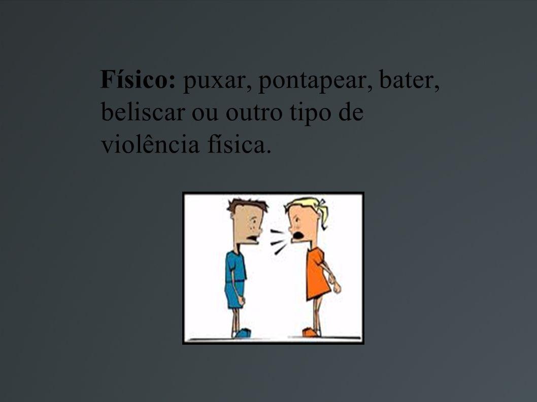 Físico: puxar, pontapear, bater, beliscar ou outro tipo de violência física.