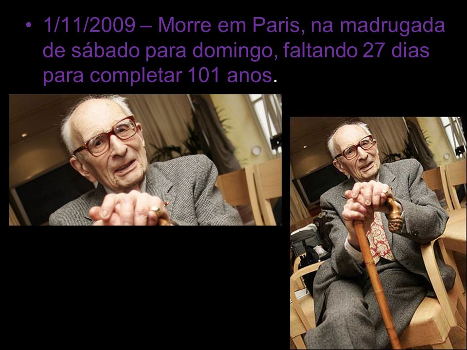 1/11/2009 – Morre em Paris, na madrugada de sábado para domingo, faltando 27 dias para completar 101 anos.
