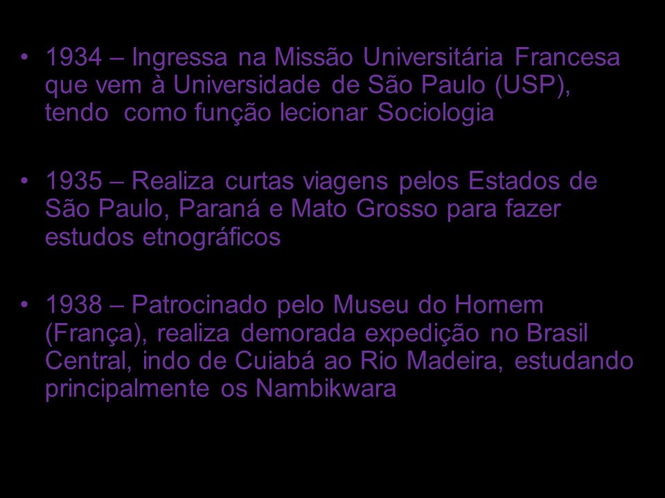 1934 – Ingressa na Missão Universitária Francesa que vem à Universidade de São Paulo (USP), tendo como função lecionar Sociologia