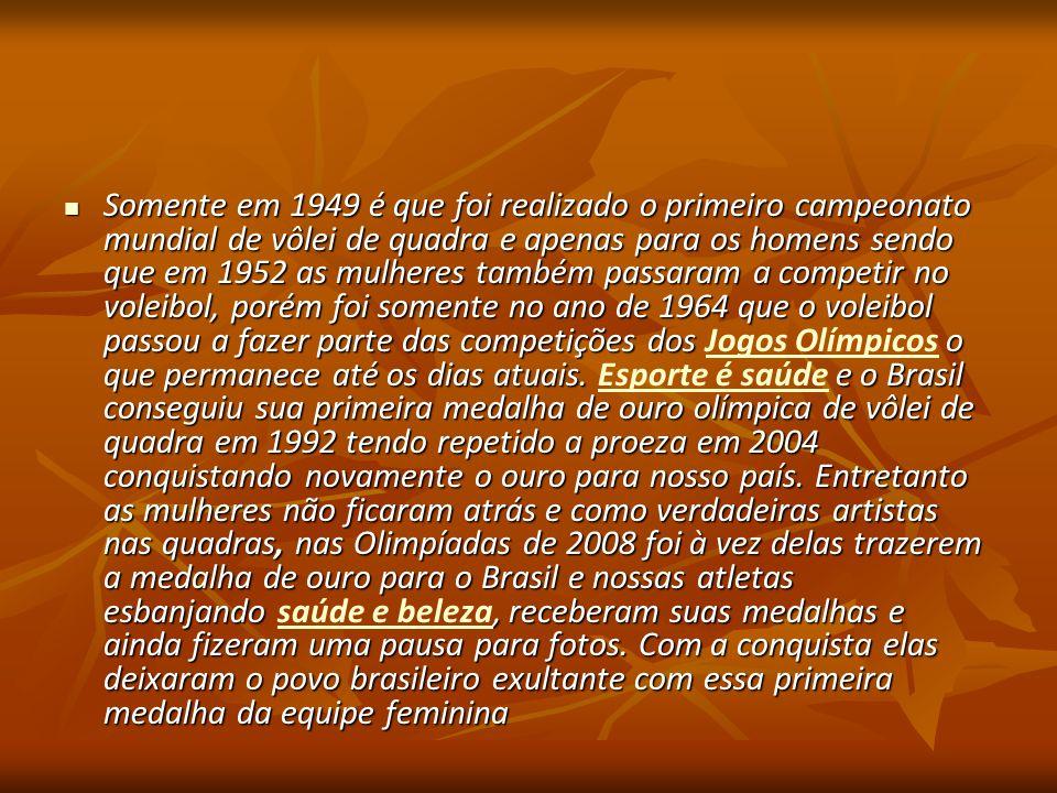 Somente em 1949 é que foi realizado o primeiro campeonato mundial de vôlei de quadra e apenas para os homens sendo que em 1952 as mulheres também passaram a competir no voleibol, porém foi somente no ano de 1964 que o voleibol passou a fazer parte das competições dos Jogos Olímpicos o que permanece até os dias atuais. Esporte é saúde e o Brasil conseguiu sua primeira medalha de ouro olímpica de vôlei de quadra em 1992 tendo repetido a proeza em 2004 conquistando novamente o ouro para nosso país.