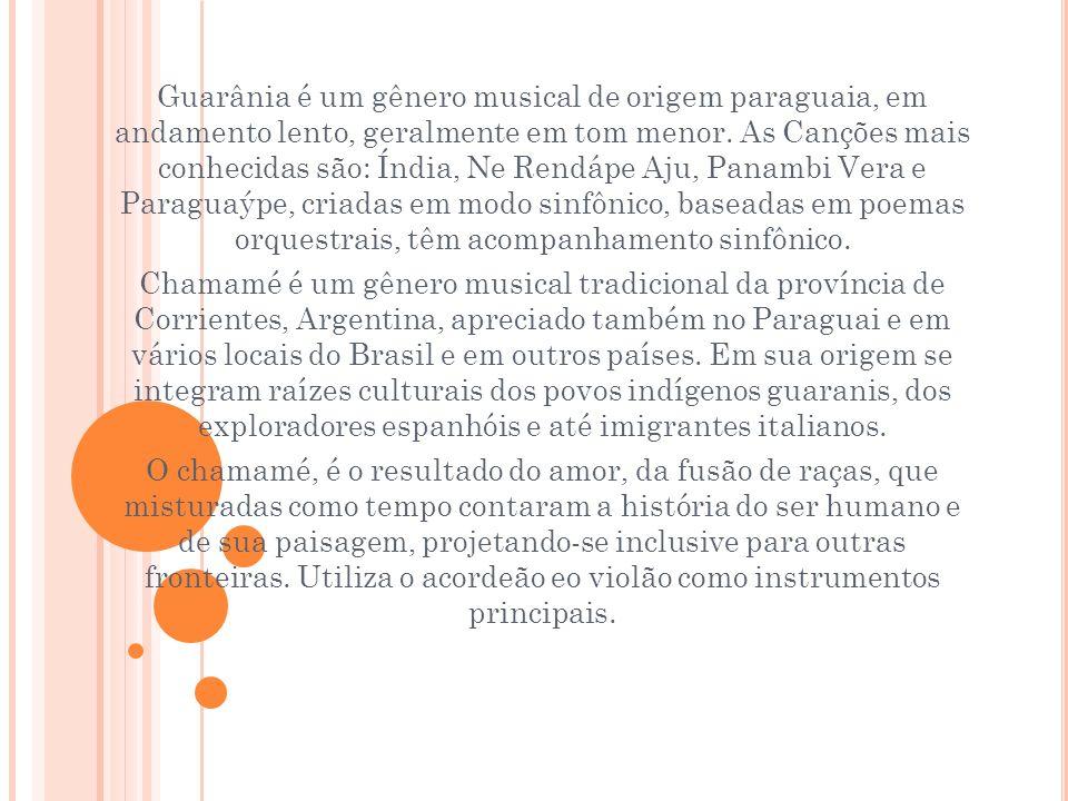 Guarânia é um gênero musical de origem paraguaia, em andamento lento, geralmente em tom menor. As Canções mais conhecidas são: Índia, Ne Rendápe Aju, Panambi Vera e Paraguaýpe, criadas em modo sinfônico, baseadas em poemas orquestrais, têm acompanhamento sinfônico.