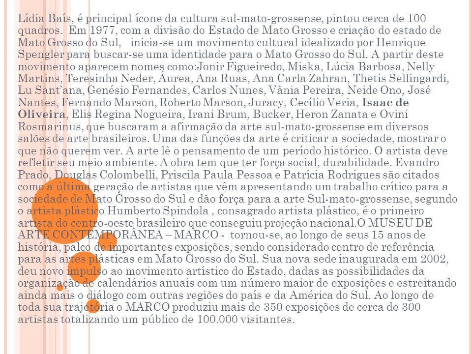 Lídia Baís, é principal ícone da cultura sul-mato-grossense, pintou cerca de 100 quadros. Em 1977, com a divisão do Estado de Mato Grosso e criação do estado de Mato Grosso do Sul, inicia-se um movimento cultural idealizado por Henrique Spengler para buscar-se uma identidade para o Mato Grosso do Sul. A partir deste movimento aparecem nomes como:Jonir Figueiredo, Miska, Lúcia Barbosa, Nelly Martins, Teresinha Neder, Áurea, Ana Ruas, Ana Carla Zahran, Thetis Sellingardi, Lu Sant'ana, Genésio Fernandes, Carlos Nunes, Vânia Pereira, Neide Ono, José Nantes, Fernando Marson, Roberto Marson, Juracy, Cecílio Veria, Isaac de Oliveira, Elis Regina Nogueira, Irani Brum, Bucker, Heron Zanata e Ovini Rosmarinus, que buscaram a afirmação da arte sul-mato-grossense em diversos salões de arte brasileiros. Uma das funções da arte é criticar a sociedade, mostrar o que não querem ver.