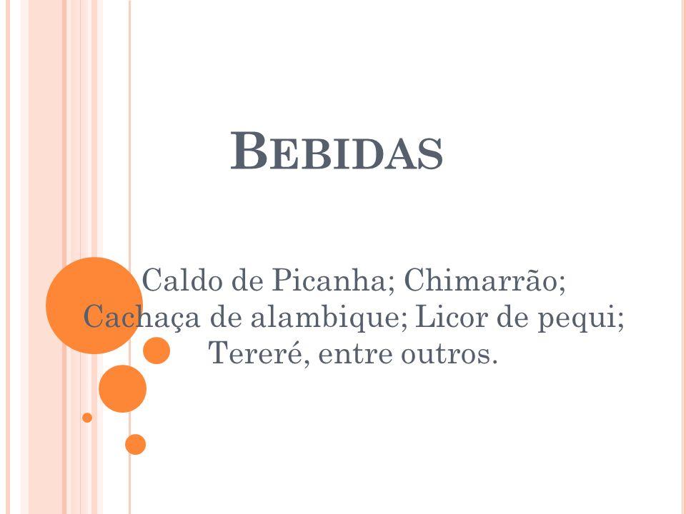 Bebidas Caldo de Picanha; Chimarrão; Cachaça de alambique; Licor de pequi; Tereré, entre outros.
