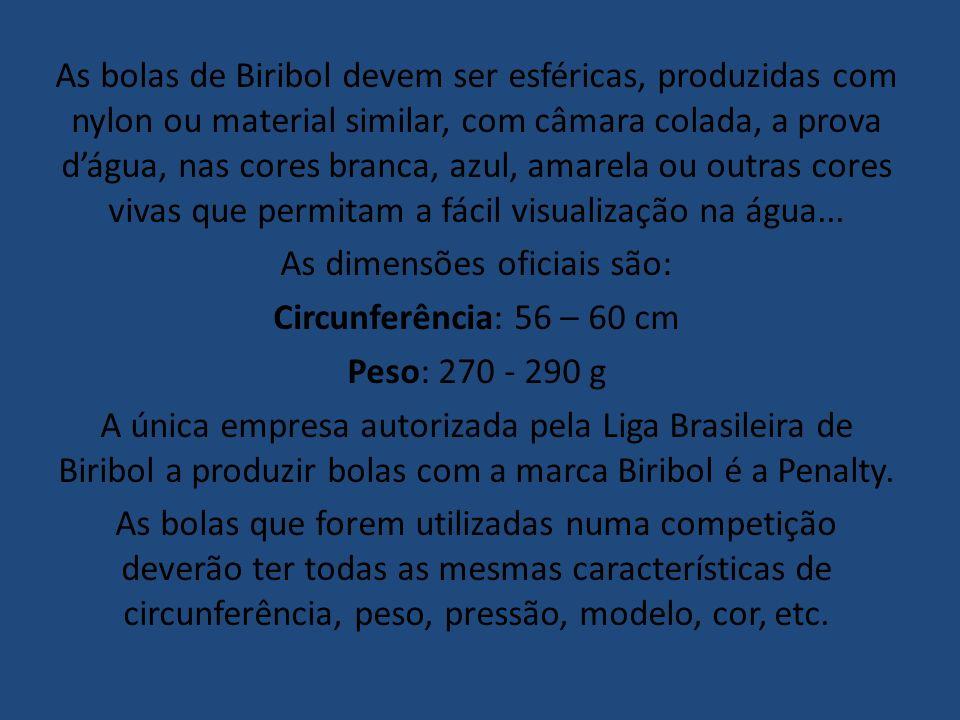 As bolas de Biribol devem ser esféricas, produzidas com nylon ou material similar, com câmara colada, a prova d'água, nas cores branca, azul, amarela ou outras cores vivas que permitam a fácil visualização na água...