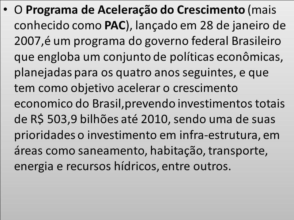 O Programa de Aceleração do Crescimento (mais conhecido como PAC), lançado em 28 de janeiro de 2007,é um programa do governo federal Brasileiro que engloba um conjunto de políticas econômicas, planejadas para os quatro anos seguintes, e que tem como objetivo acelerar o crescimento economico do Brasil,prevendo investimentos totais de R$ 503,9 bilhões até 2010, sendo uma de suas prioridades o investimento em infra-estrutura, em áreas como saneamento, habitação, transporte, energia e recursos hídricos, entre outros.