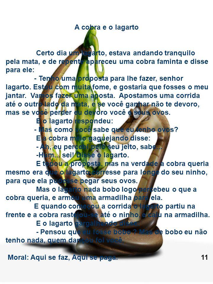 A cobra e o lagartoCerto dia um lagarto, estava andando tranquilo pela mata, e de repente apareceu uma cobra faminta e disse para ele: