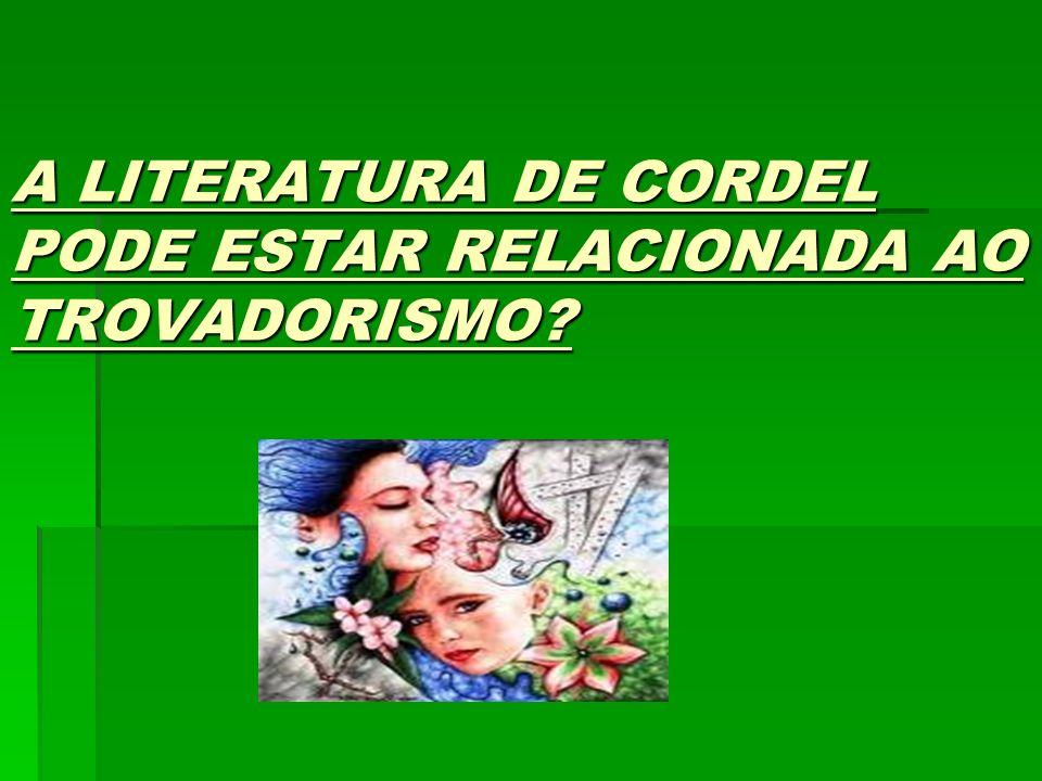 A LITERATURA DE CORDEL PODE ESTAR RELACIONADA AO TROVADORISMO