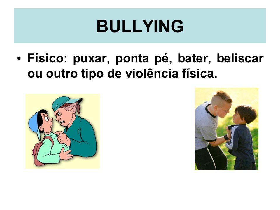 BULLYING Físico: puxar, ponta pé, bater, beliscar ou outro tipo de violência física.
